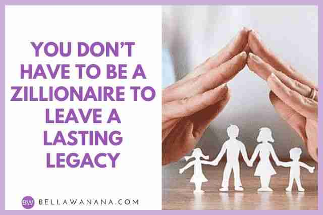 You Don't Have to be a Zillionaire to Leave a Lasting Legacy
